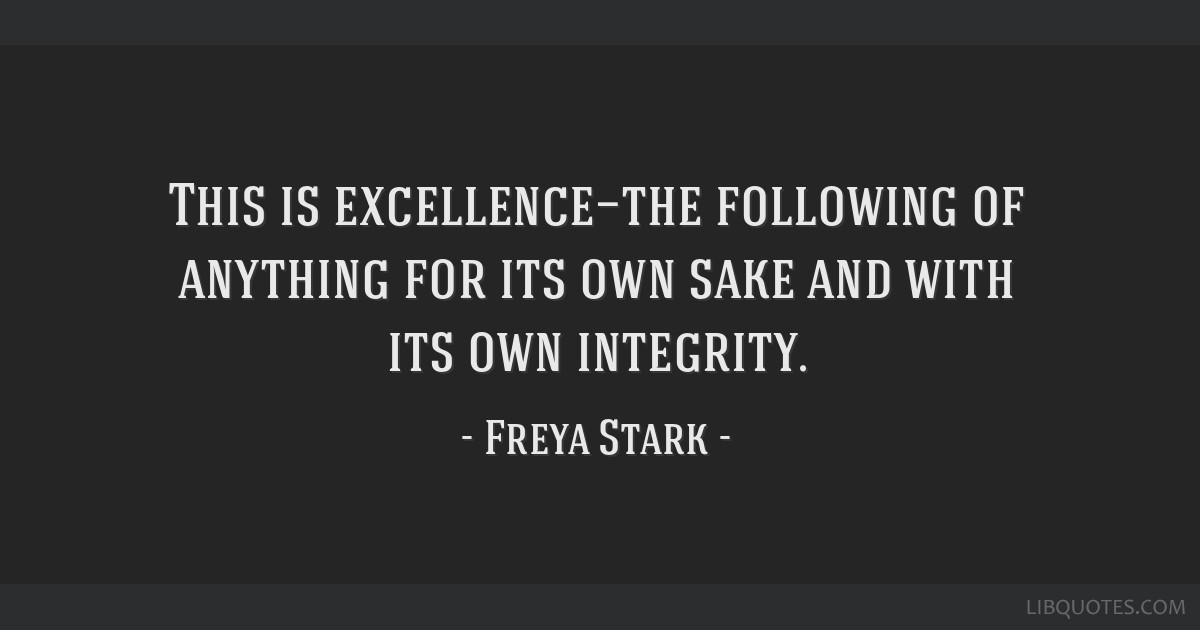 This is excellence—the following of anything for its own sake and with its own integrity.