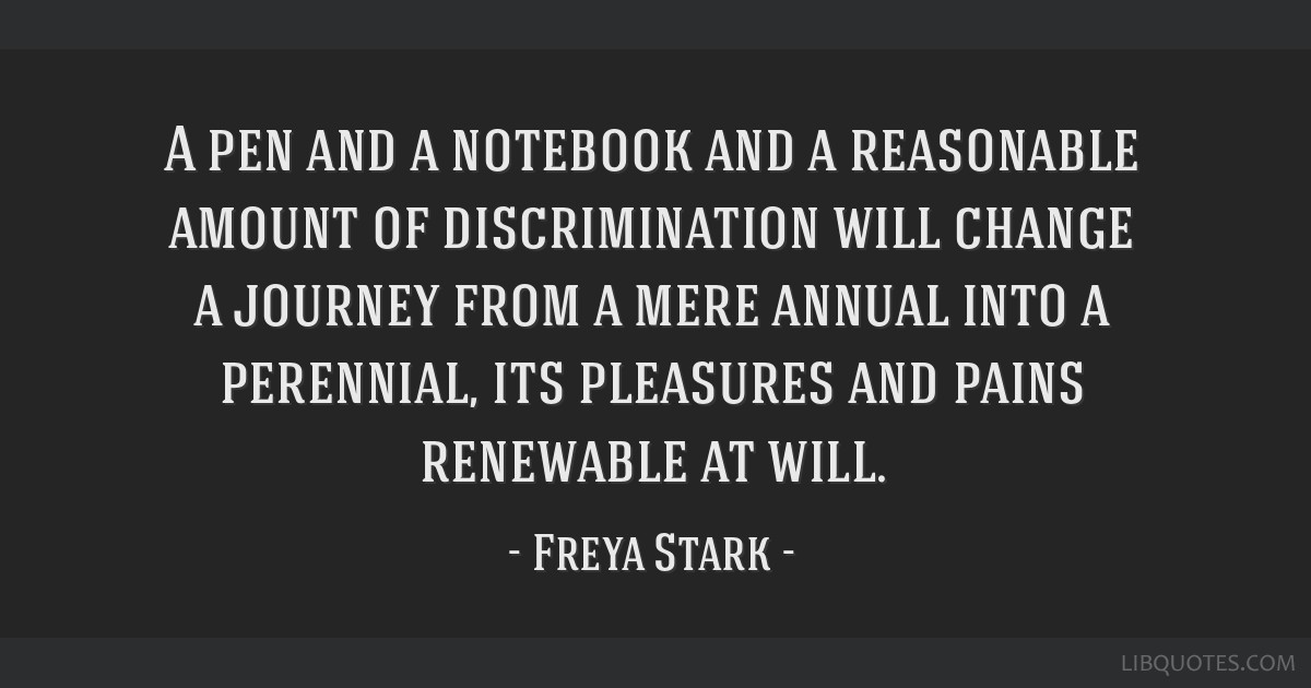 A pen and a notebook and a reasonable amount of discrimination will change a journey from a mere annual into a perennial, its pleasures and pains...