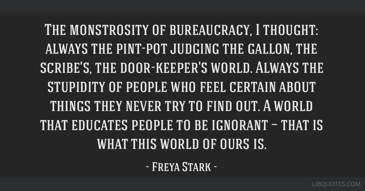 The monstrosity of bureaucracy, I thought: always the pint-pot judging the gallon, the scribe's, the door-keeper's world. Always the stupidity of...