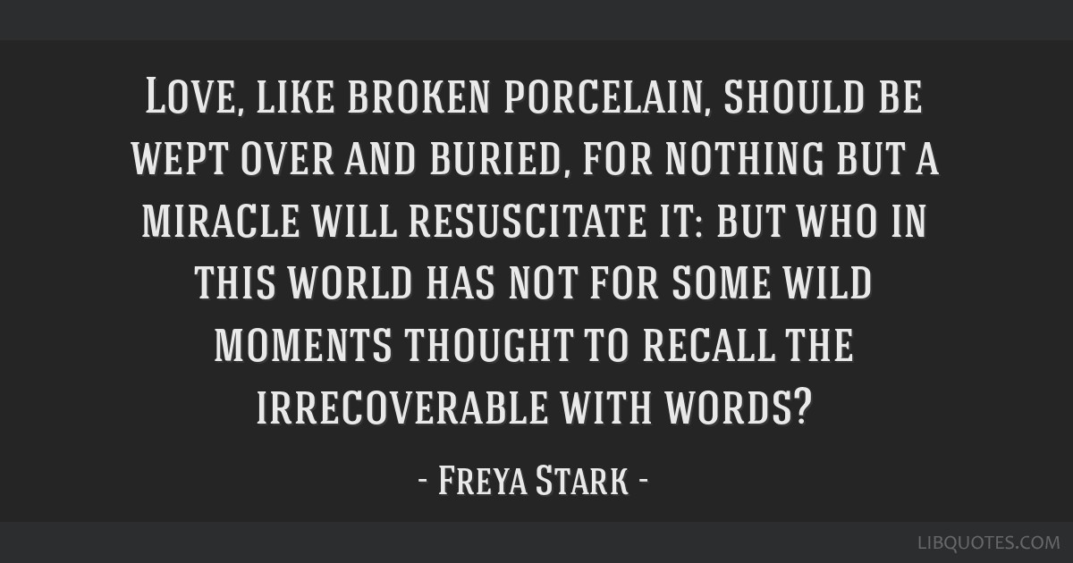 Love, like broken porcelain, should be wept over and buried, for nothing but a miracle will resuscitate it: but who in this world has not for some...