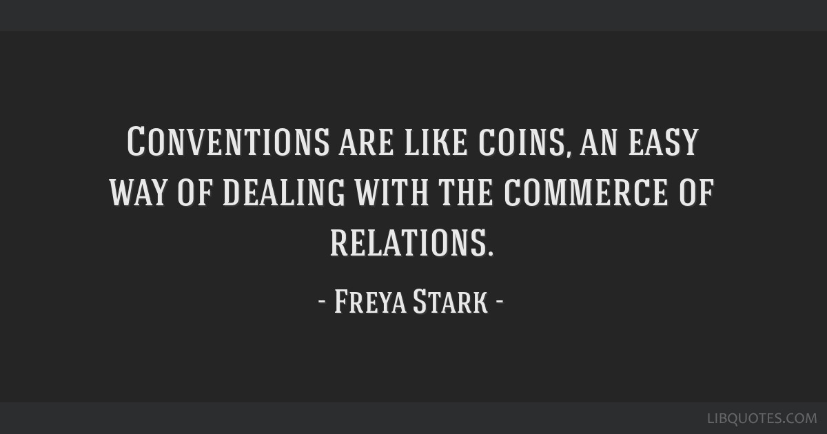 Conventions are like coins, an easy way of dealing with the commerce of relations.