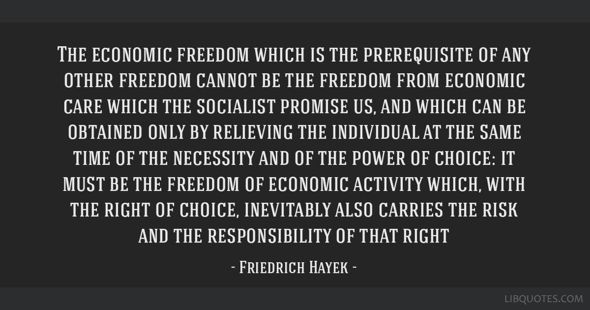 The economic freedom which is the prerequisite of any other freedom cannot be the freedom from economic care which the socialist promise us, and...