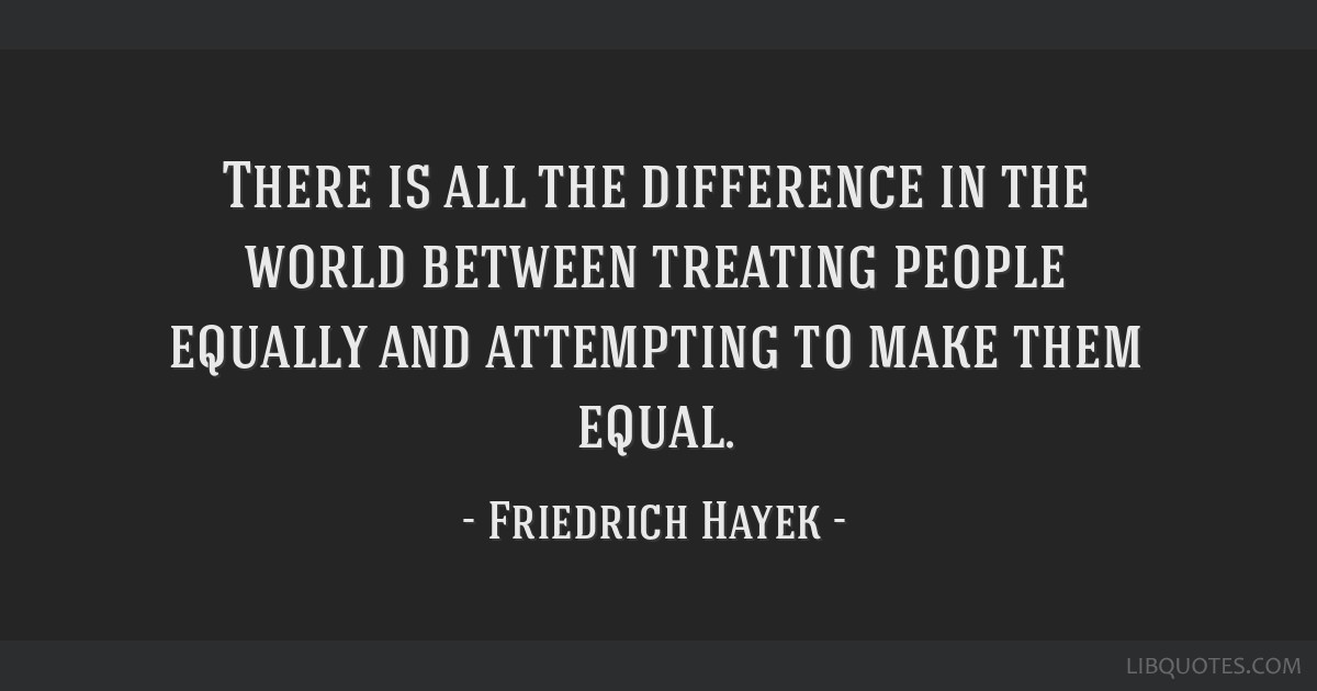 There is all the difference in the world between treating people equally and attempting to make them equal.
