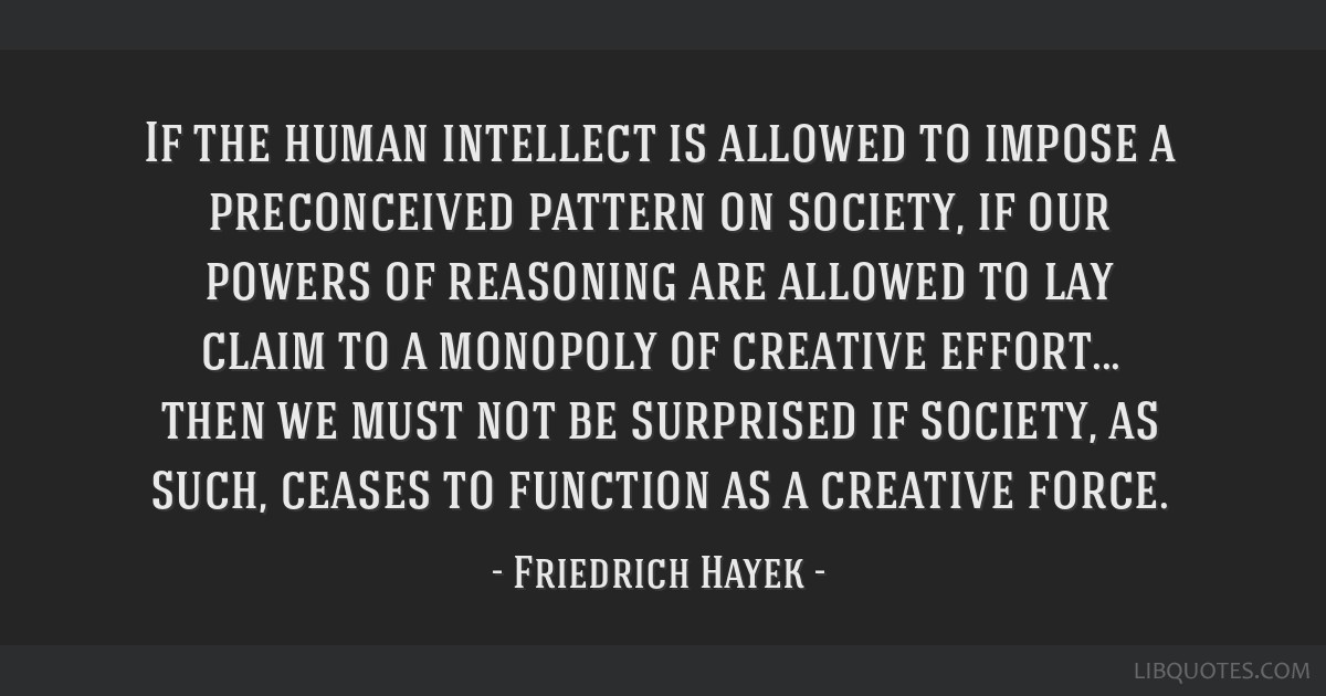 If the human intellect is allowed to impose a preconceived pattern on society, if our powers of reasoning are allowed to lay claim to a monopoly of...