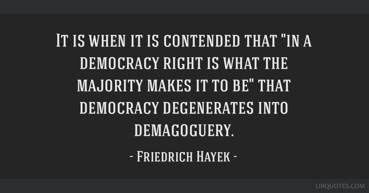 It is when it is contended that in a democracy right is what the majority makes it to be that democracy degenerates into demagoguery.