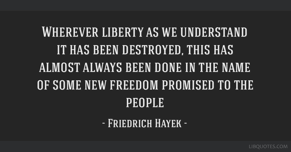 Wherever liberty as we understand it has been destroyed, this has almost always been done in the name of some new freedom promised to the people