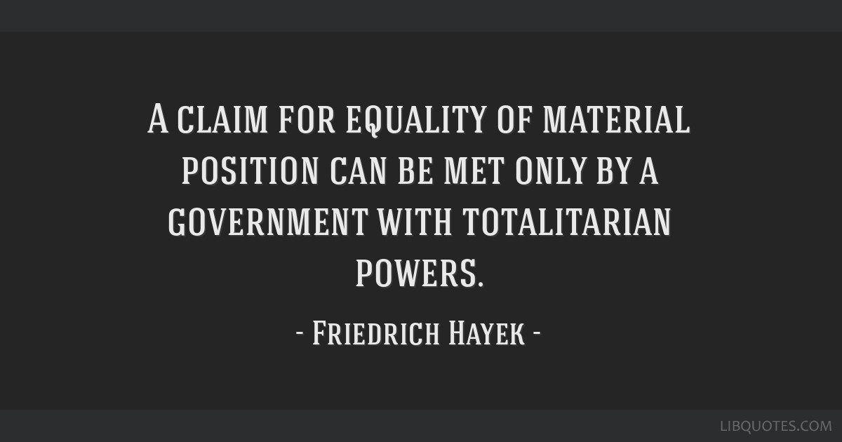 A claim for equality of material position can be met only by a government with totalitarian powers.