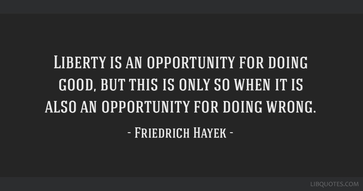 Liberty is an opportunity for doing good, but this is only so when it is also an opportunity for doing wrong.