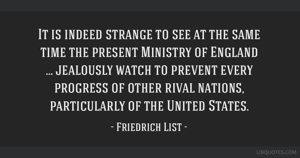 It is indeed strange to see at the same time the present Ministry of England … jealously watch to prevent every progress of other rival nations,...