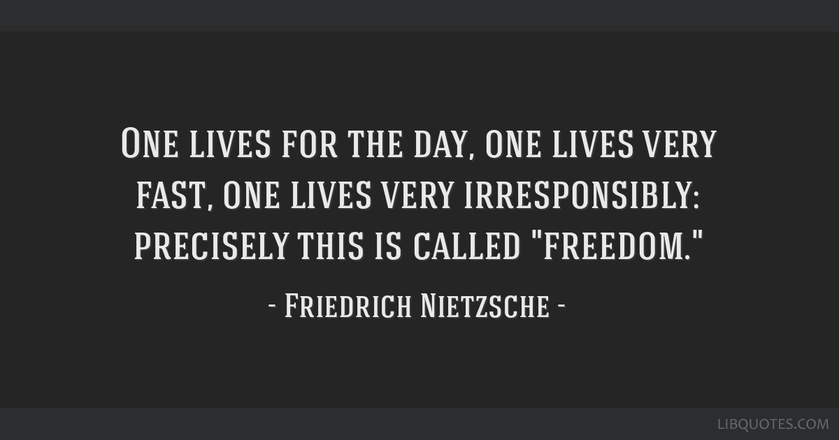 One lives for the day, one lives very fast, one lives very irresponsibly: precisely this is called freedom.