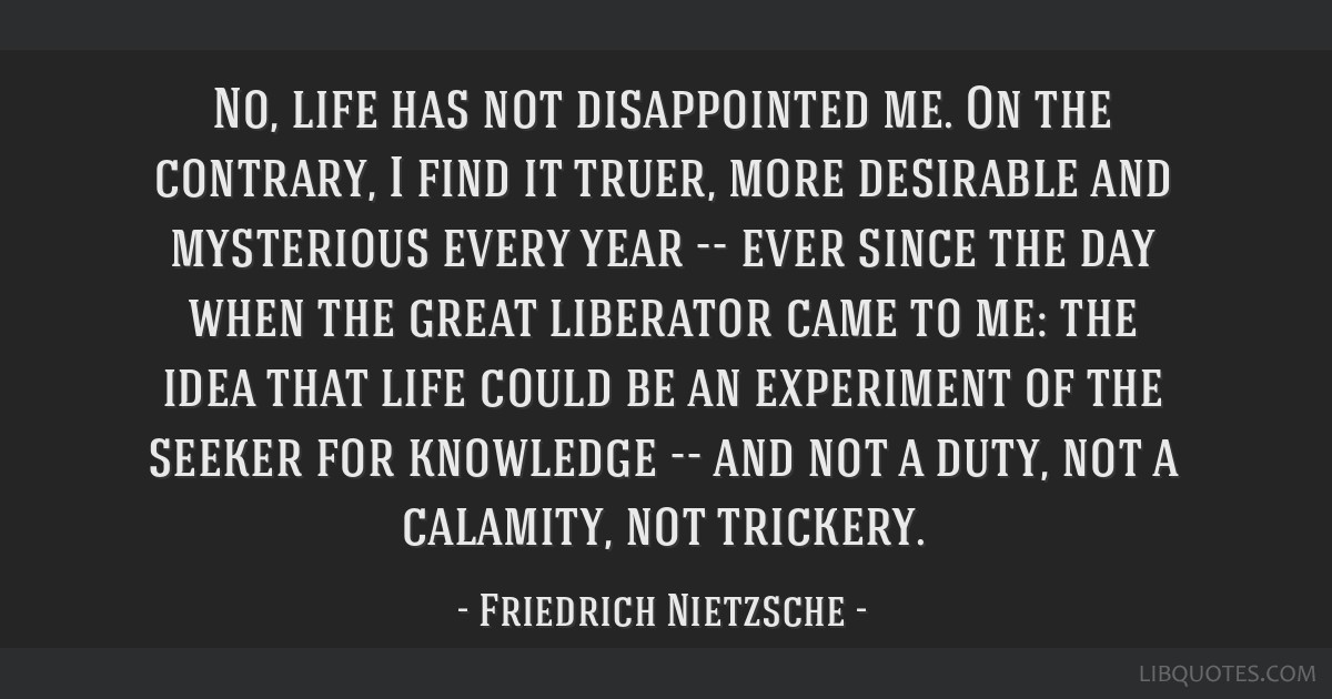 No, life has not disappointed me. On the contrary, I find it truer, more desirable and mysterious every year -- ever since the day when the great...