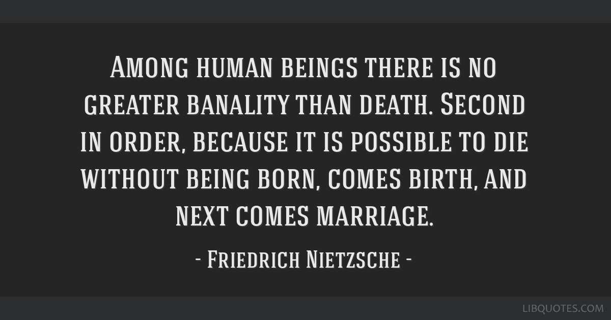Among human beings there is no greater banality than death. Second in order, because it is possible to die without being born, comes birth, and next...