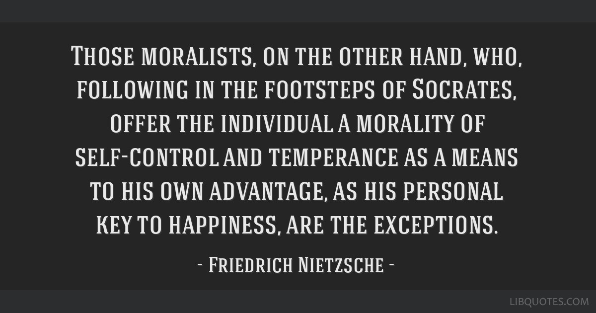 Those moralists, on the other hand, who, following in the footsteps of Socrates, offer the individual a morality of self-control and temperance as a...