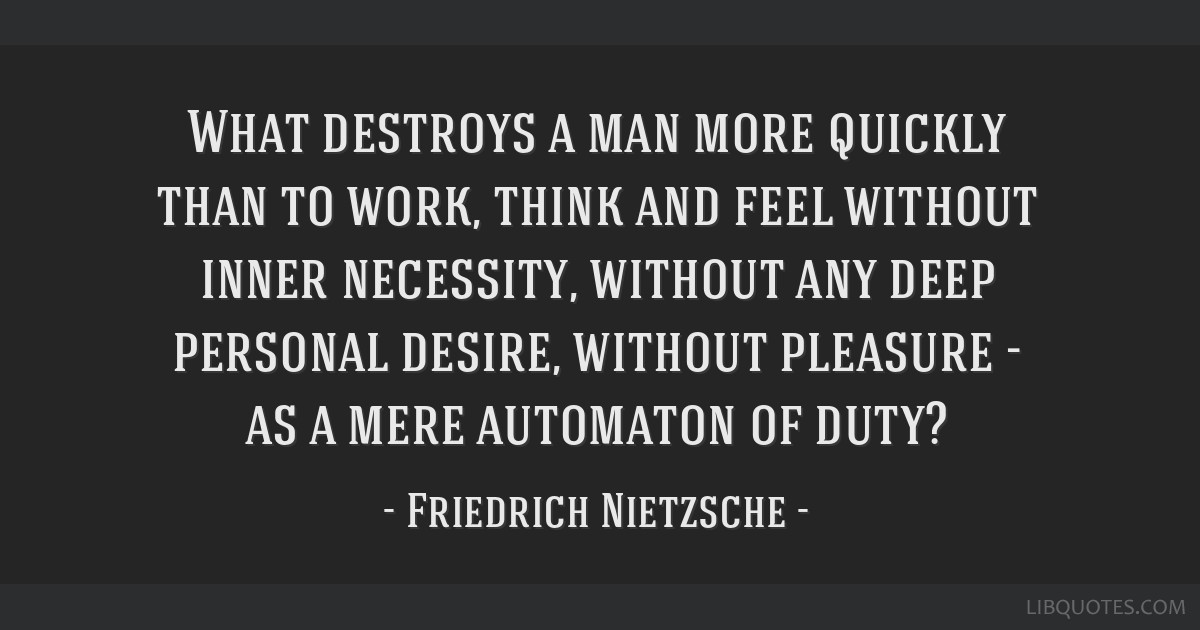 What destroys a man more quickly than to work, think and feel without inner necessity, without any deep personal desire, without pleasure - as a mere ...