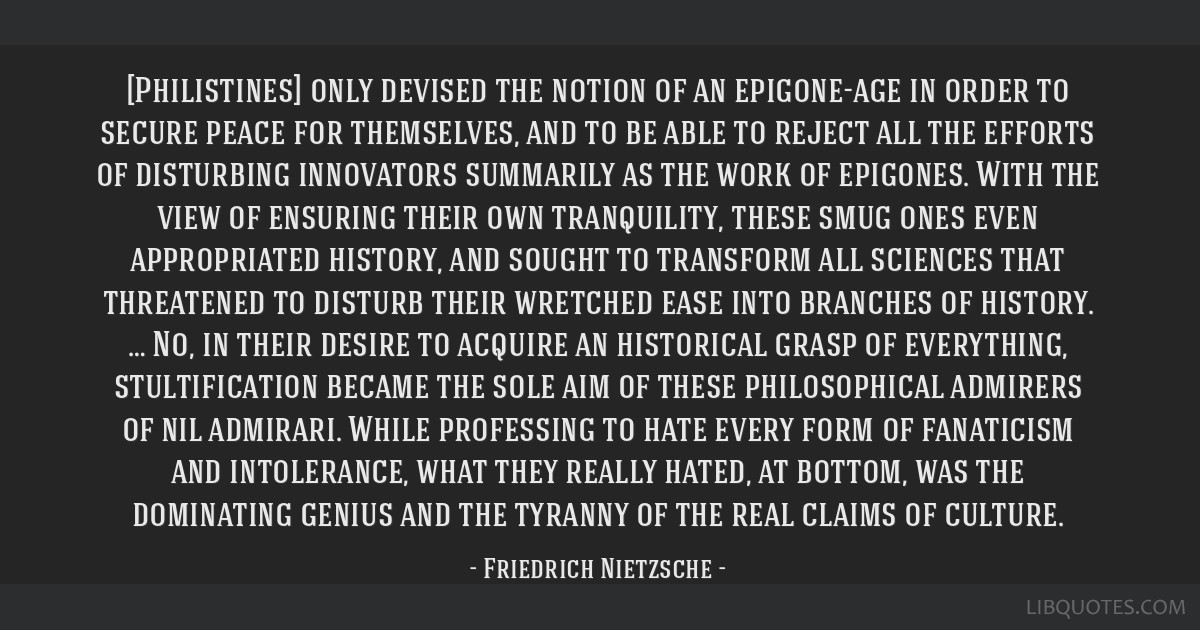 [Philistines] only devised the notion of an epigone-age in order to secure peace for themselves, and to be able to reject all the efforts of...