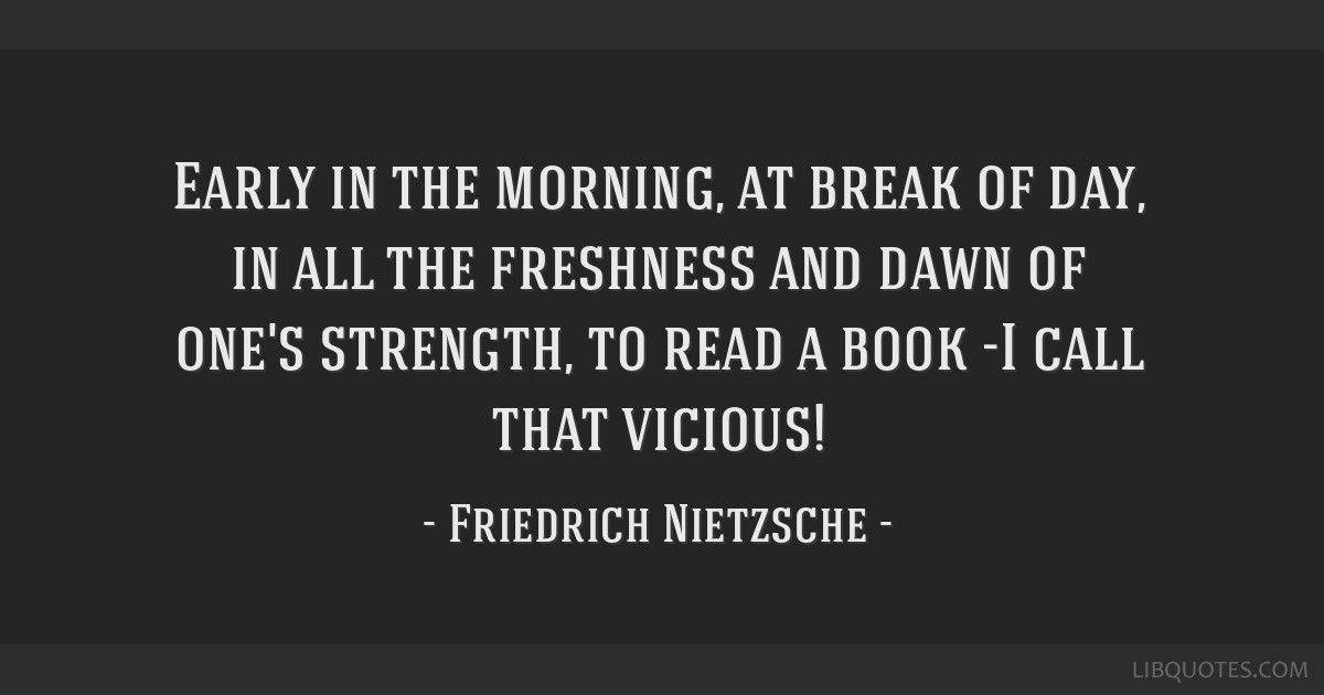 Early in the morning, at break of day, in all the freshness and dawn of one's strength, to read a book -I call that vicious!