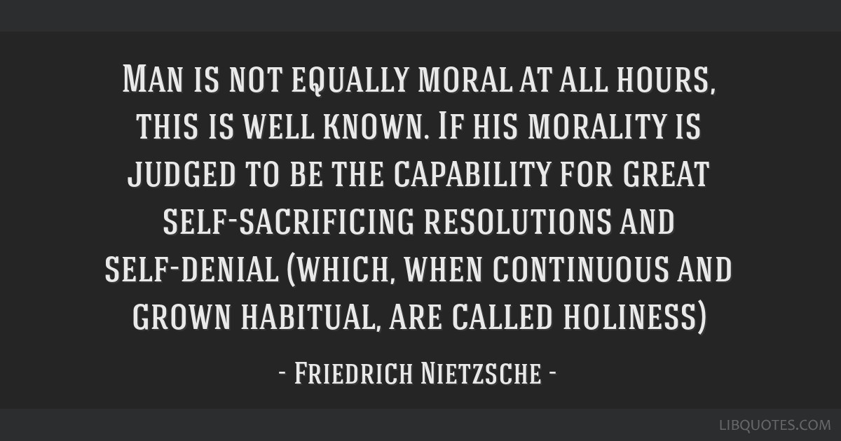 Man is not equally moral at all hours, this is well known. If his morality is judged to be the capability for great self-sacrificing resolutions and...