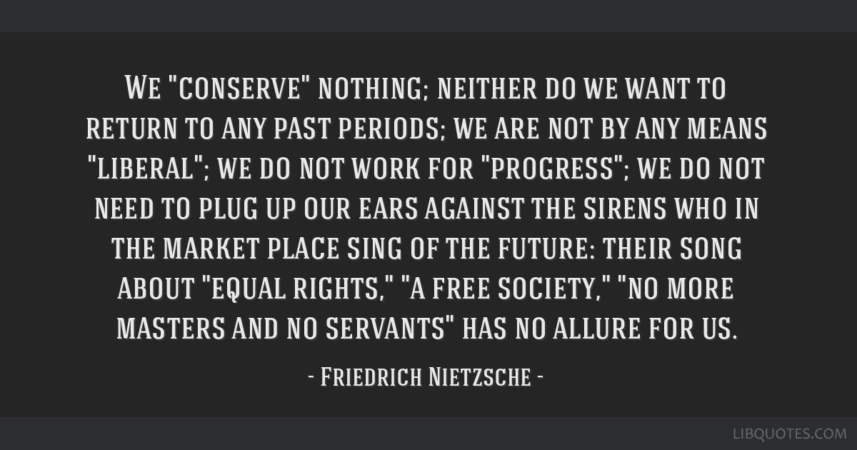 We conserve nothing; neither do we want to return to any past periods; we are not by any means liberal; we do not work for progress; we do not need...