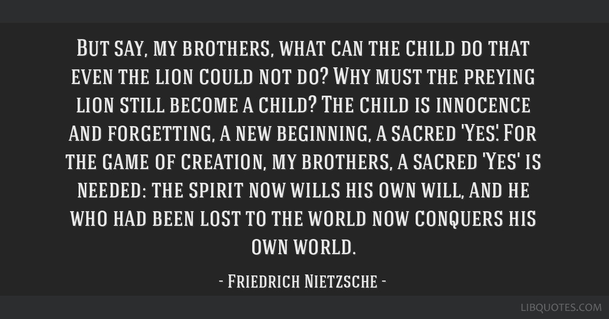 But say, my brothers, what can the child do that even the lion could not do? Why must the preying lion still become a child? The child is innocence...