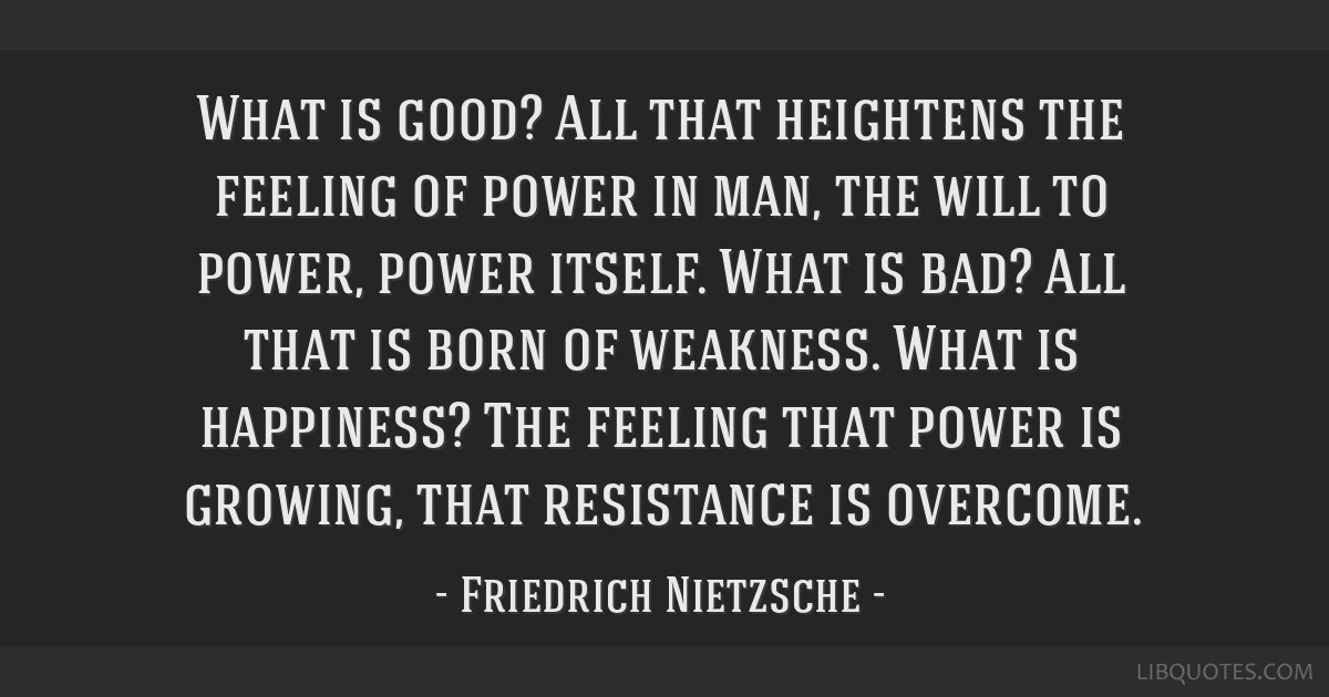 What is good? All that heightens the feeling of power in man, the will to power, power itself. What is bad? All that is born of weakness. What is...