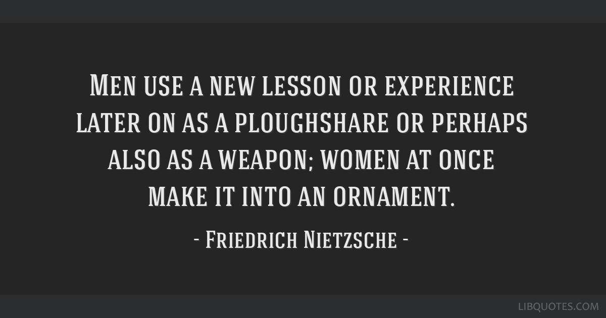 Men use a new lesson or experience later on as a ploughshare or perhaps also as a weapon; women at once make it into an ornament.