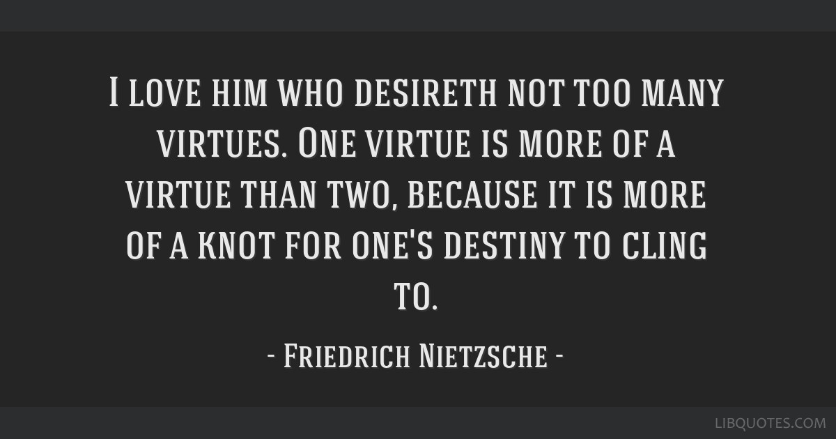 I love him who desireth not too many virtues. One virtue is more of a virtue than two, because it is more of a knot for one's destiny to cling to.