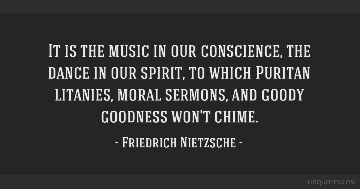 It is the music in our conscience, the dance in our spirit, to which Puritan litanies, moral sermons, and goody goodness won't chime.