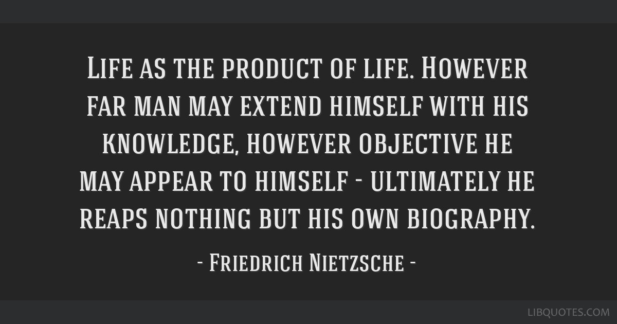 Life as the product of life. However far man may extend himself with his knowledge, however objective he may appear to himself - ultimately he reaps...