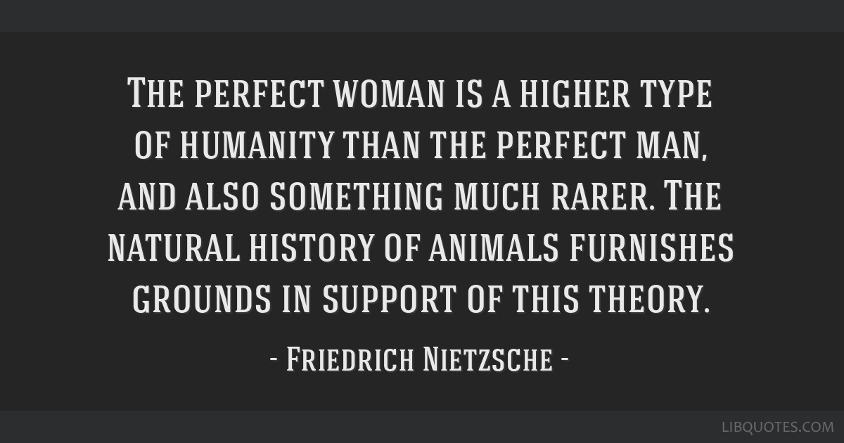 The perfect woman is a higher type of humanity than the perfect man, and also something much rarer. The natural history of animals furnishes grounds...