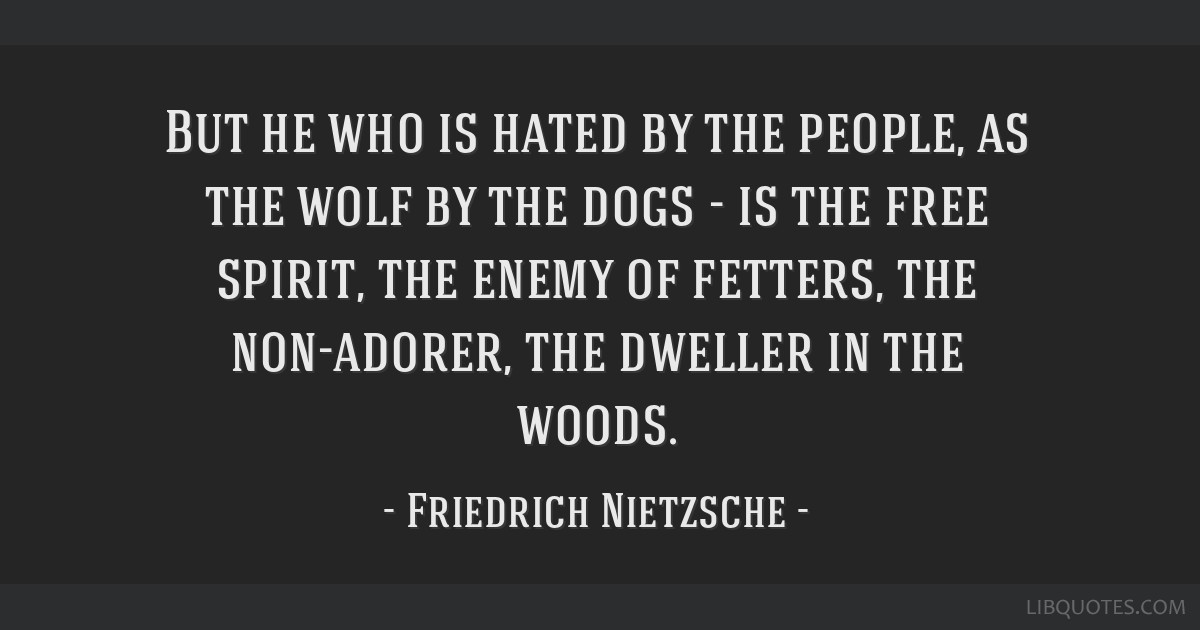 But he who is hated by the people, as the wolf by the dogs - is the free spirit, the enemy of fetters, the non-adorer, the dweller in the woods.