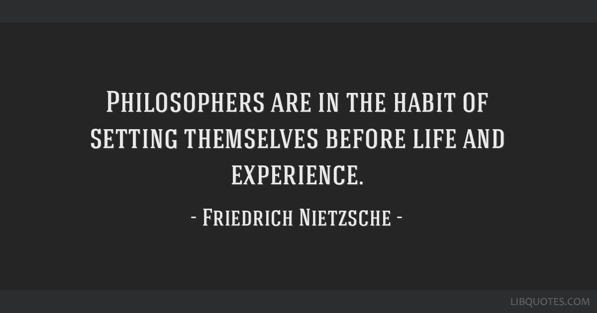 Philosophers are in the habit of setting themselves before life and experience.