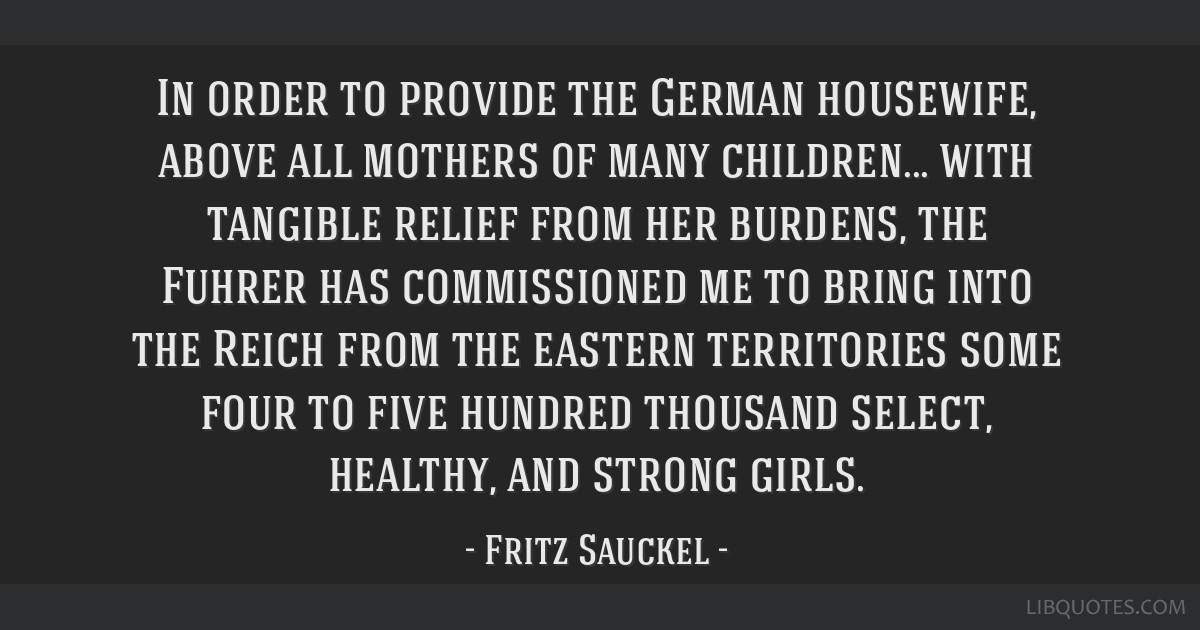In order to provide the German housewife, above all mothers of many children... with tangible relief from her burdens, the Fuhrer has commissioned me ...