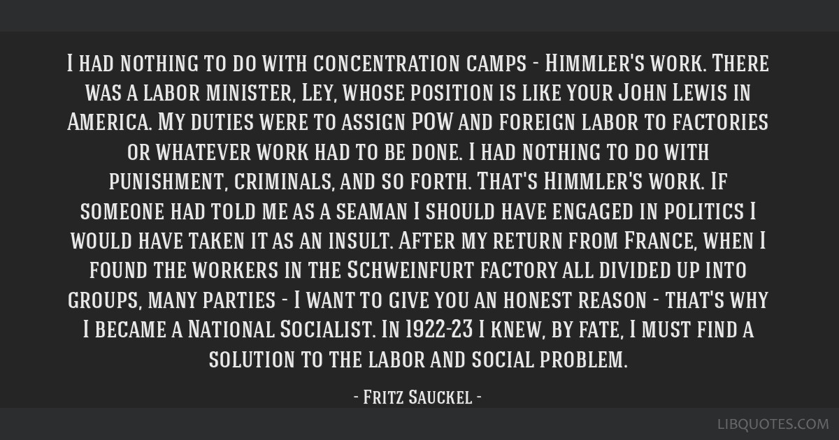I had nothing to do with concentration camps - Himmler's work. There was a labor minister, Ley, whose position is like your John Lewis in America. My ...