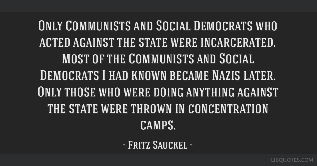 Only Communists and Social Democrats who acted against the state were incarcerated. Most of the Communists and Social Democrats I had known became...