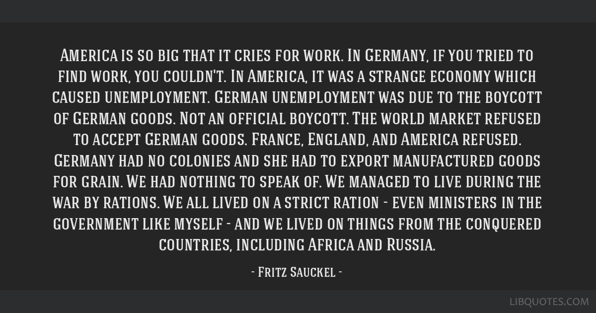 America is so big that it cries for work. In Germany, if you tried to find work, you couldn't. In America, it was a strange economy which caused...