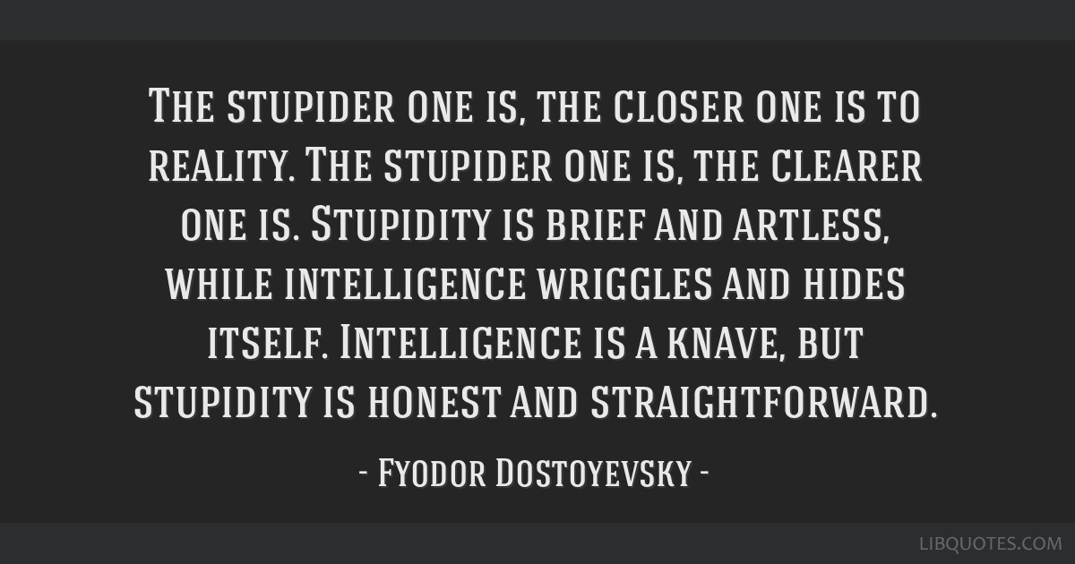 The stupider one is, the closer one is to reality. The stupider one is, the clearer one is. Stupidity is brief and artless, while intelligence...