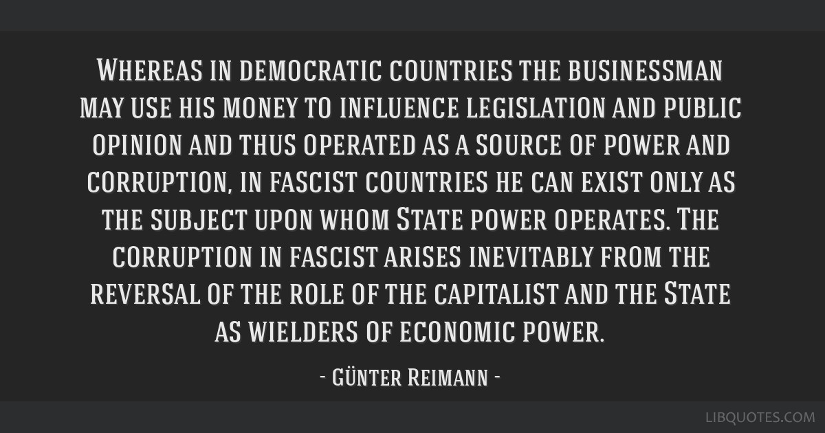 Whereas in democratic countries the businessman may use his money to influence legislation and public opinion and thus operated as a source of power...