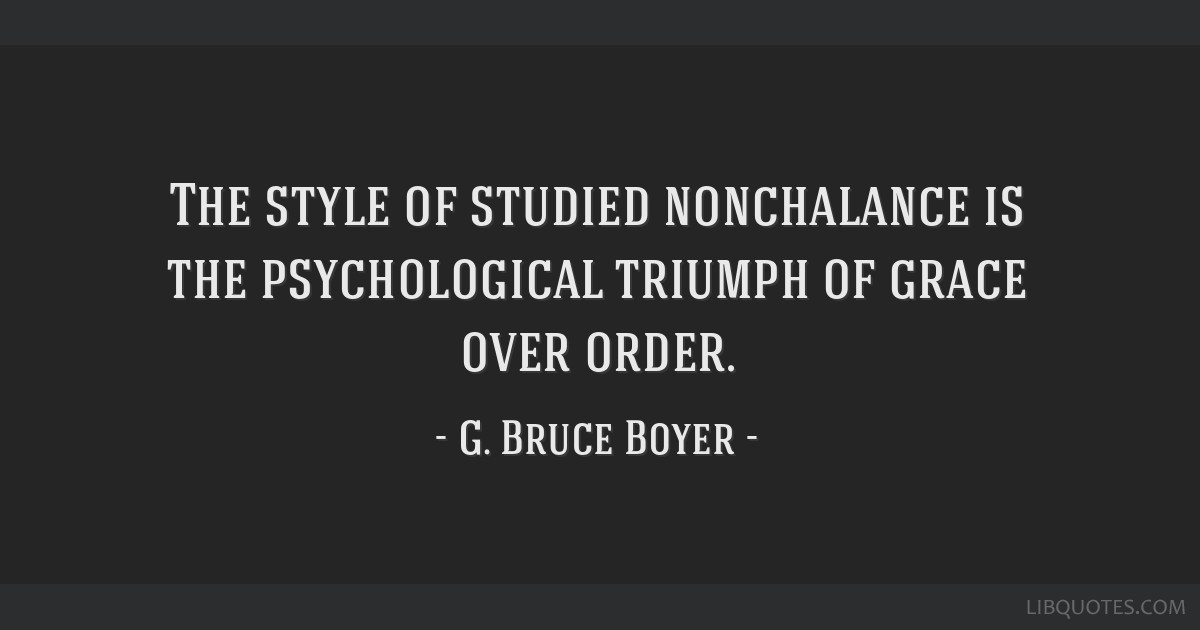 The Style Of Studied Nonchalance Is The Psychological Triumph Of