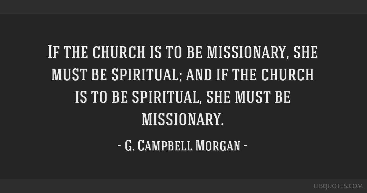 If the church is to be missionary, she must be spiritual; and if the church is to be spiritual, she must be missionary.