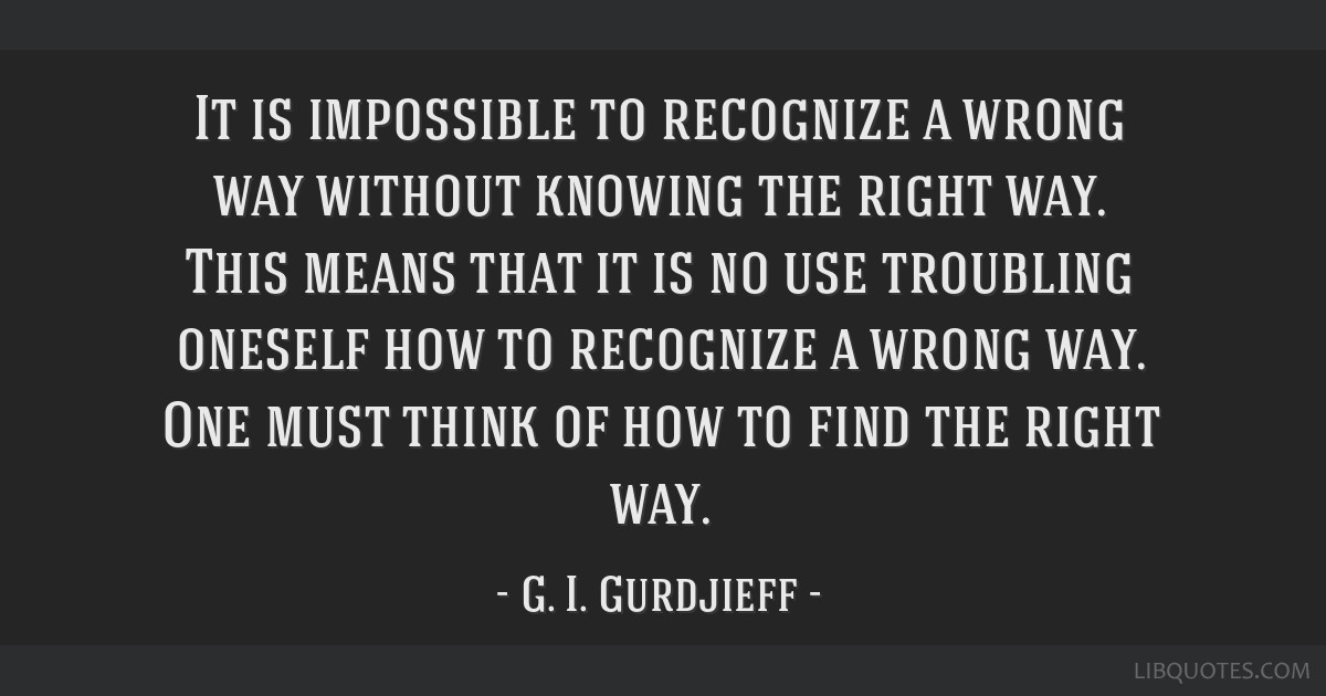 It is impossible to recognize a wrong way without knowing the right way. This means that it is no use troubling oneself how to recognize a wrong way. ...
