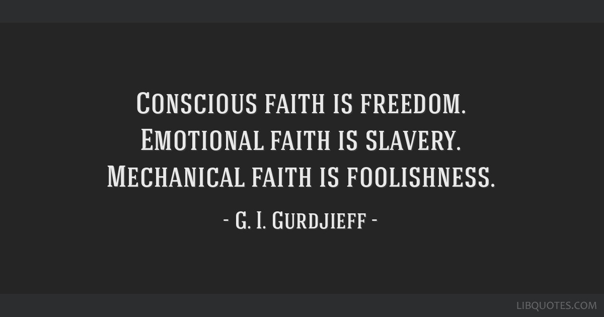 Conscious faith is freedom. Emotional faith is slavery. Mechanical faith is foolishness.