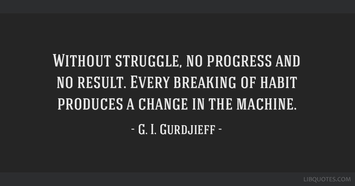 Without struggle, no progress and no result. Every breaking of habit produces a change in the machine.