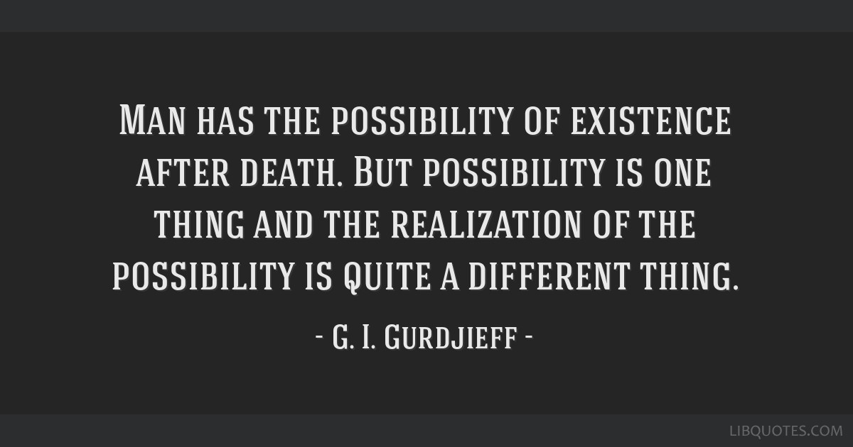 Man has the possibility of existence after death. But possibility is one thing and the realization of the possibility is quite a different thing.