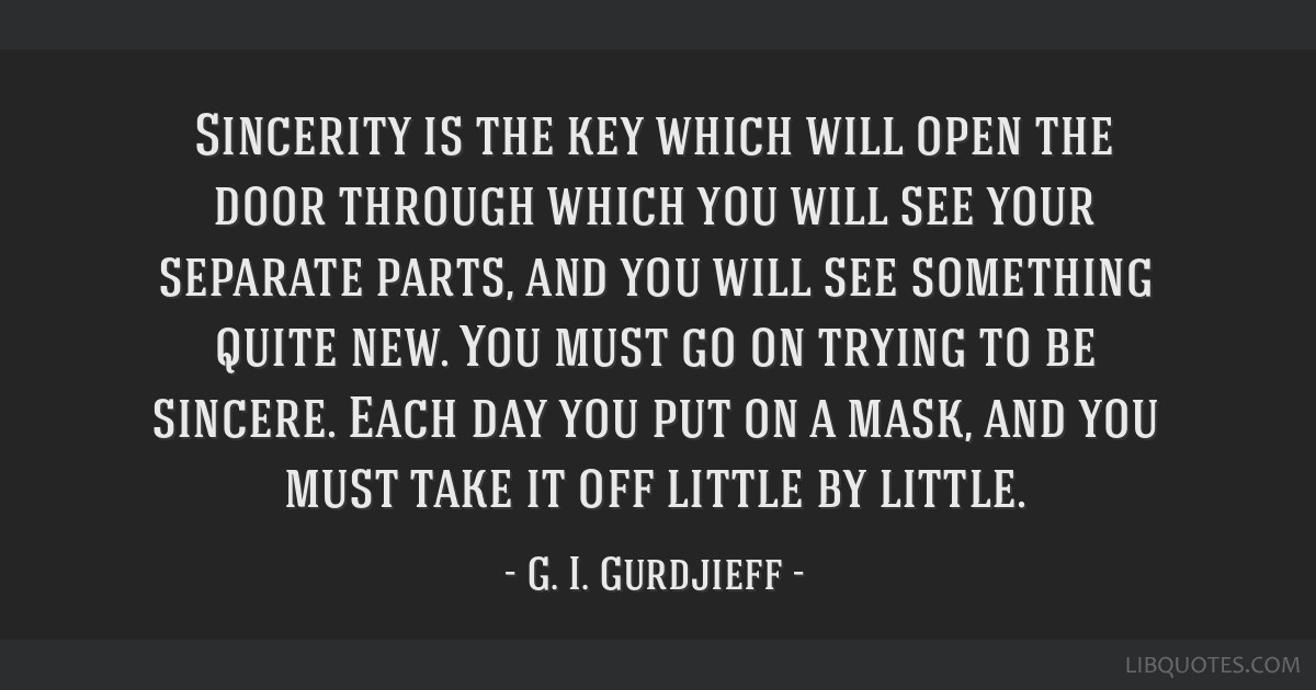 Sincerity is the key which will open the door through which you will see your separate parts, and you will see something quite new. You must go on...