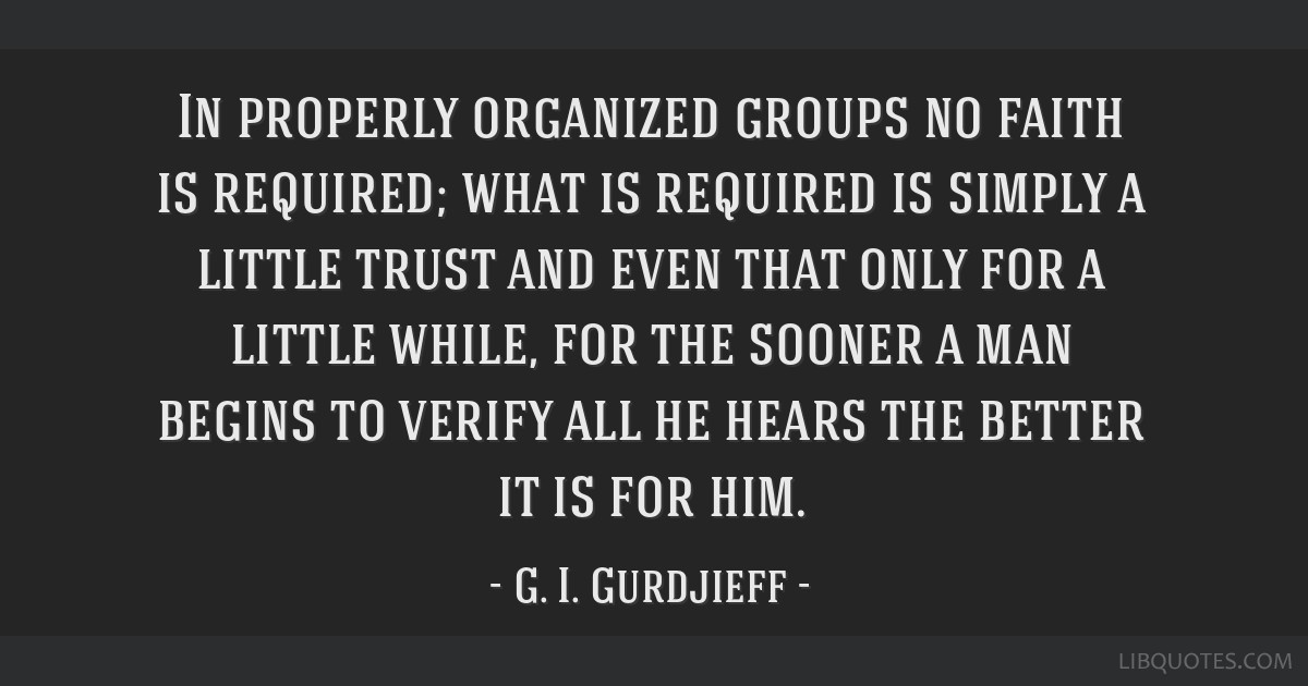 In properly organized groups no faith is required; what is required is simply a little trust and even that only for a little while, for the sooner a...