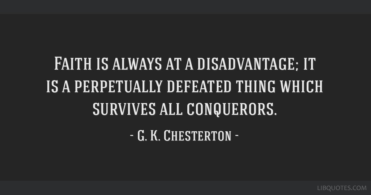 Faith is always at a disadvantage; it is a perpetually defeated thing which survives all conquerors.