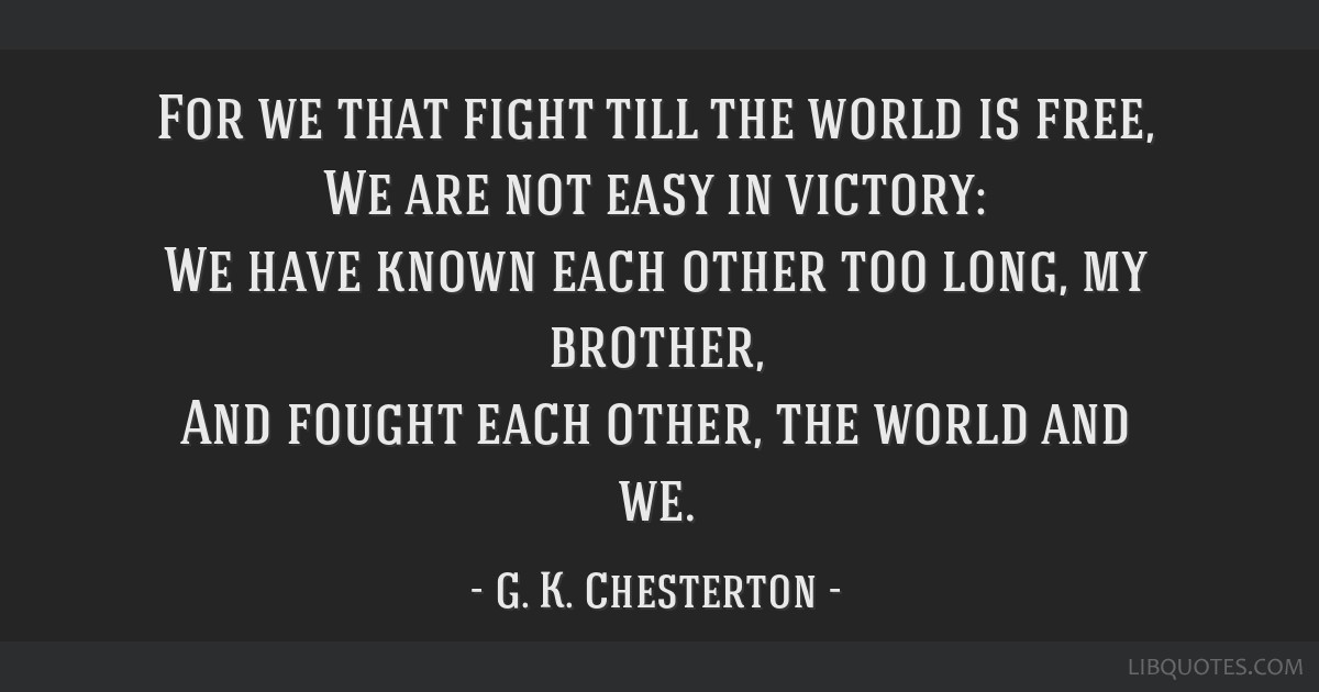 For we that fight till the world is free, We are not easy in victory: We have known each other too long, my brother, And fought each other, the world ...
