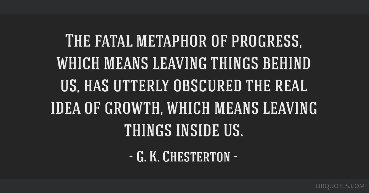 The fatal metaphor of progress, which means leaving things behind us, has utterly obscured the real idea of growth, which means leaving things inside ...