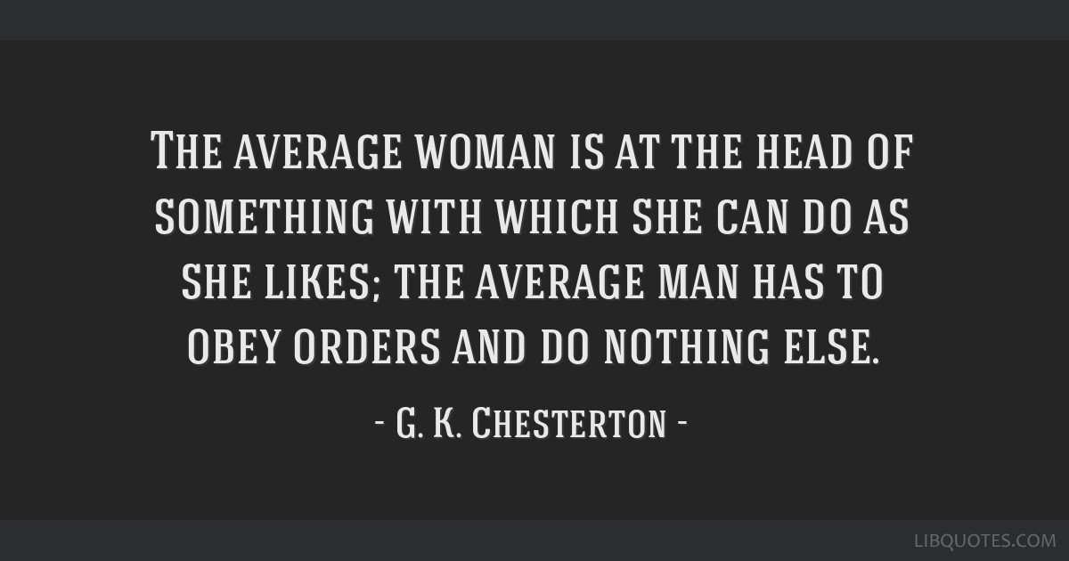 The average woman is at the head of something with which she can do as she likes; the average man has to obey orders and do nothing else.