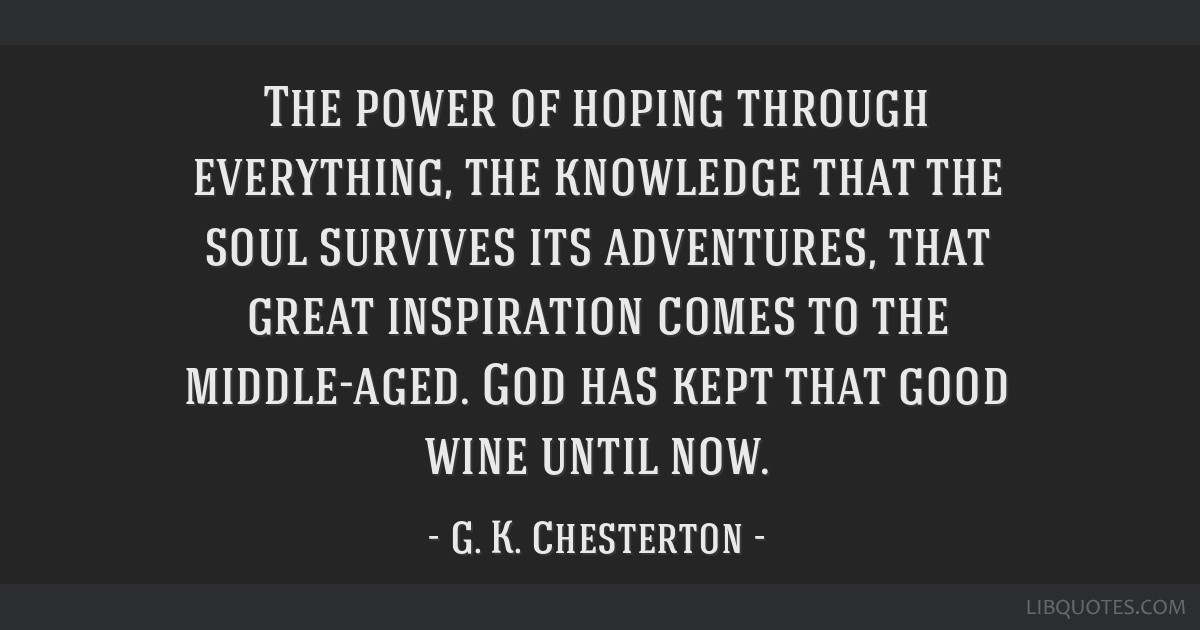 The power of hoping through everything, the knowledge that the soul survives its adventures, that great inspiration comes to the middle-aged. God has ...